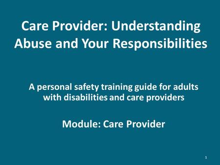 Care Provider: Understanding Abuse and Your Responsibilities A personal safety training guide for adults with disabilities and care providers Module: Care.