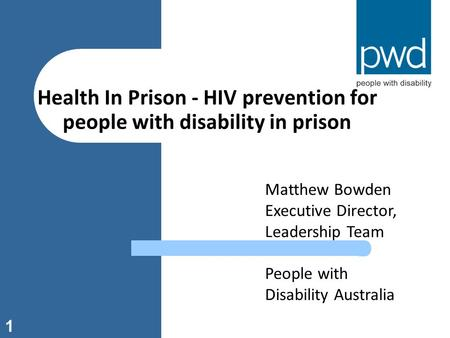 1 Health In Prison - HIV prevention for people with disability in prison Matthew Bowden Executive Director, Leadership Team People with Disability Australia.