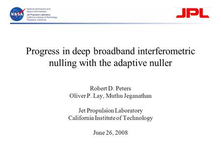 Progress in deep broadband interferometric nulling with the adaptive nuller Robert D. Peters Oliver P. Lay, Muthu Jeganathan Jet Propulsion Laboratory.