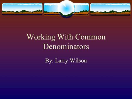 Working With Common Denominators By: Larry Wilson.