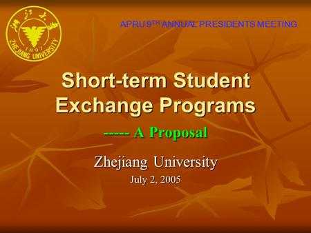 Short-term Student Exchange Programs ----- A Proposal Zhejiang University July 2, 2005 APRU 9 TH ANNUAL PRESIDENTS MEETING.