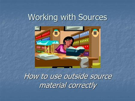 Working with Sources How to use outside source material correctly.