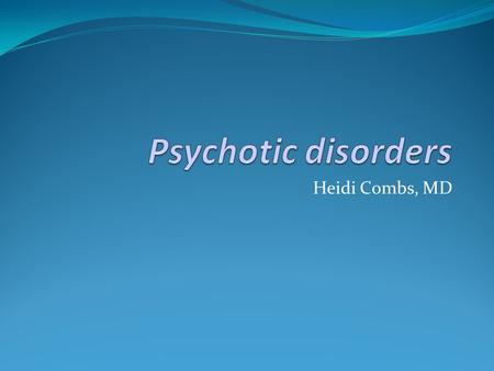 Heidi Combs, MD. At the end of this session you will be able to: Appreciate the prevalence of various psychotic illnesses Describe the key features of.