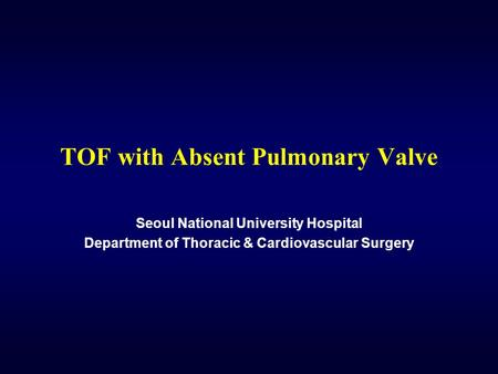 TOF with Absent Pulmonary Valve Seoul National University Hospital Department of Thoracic & Cardiovascular Surgery.