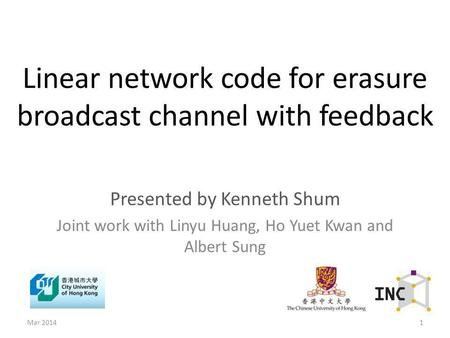 Linear network code for erasure broadcast channel with feedback Presented by Kenneth Shum Joint work with Linyu Huang, Ho Yuet Kwan and Albert Sung 1Mar.