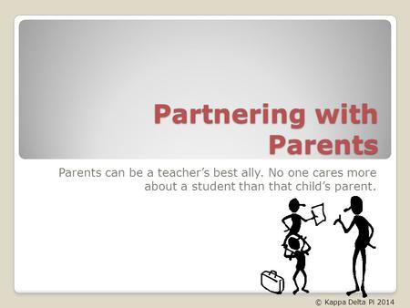 Partnering with Parents Parents can be a teachers best ally. No one cares more about a student than that childs parent. © Kappa Delta Pi 2014.