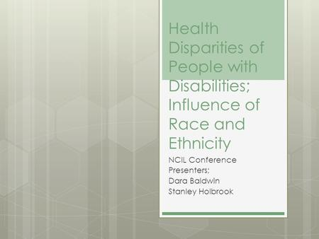 Health Disparities of People with Disabilities; Influence of Race and Ethnicity NCIL Conference Presenters; Dara Baldwin Stanley Holbrook.
