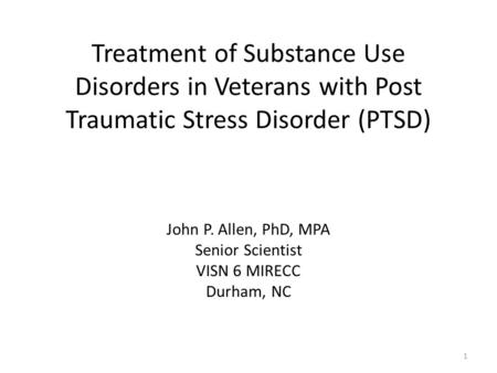 Treatment of Substance Use Disorders in Veterans with Post Traumatic Stress Disorder (PTSD) John P. Allen, PhD, MPA Senior Scientist VISN 6 MIRECC Durham,