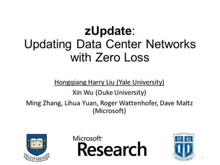 ZUpdate: Updating Data Center Networks with Zero Loss Hongqiang Harry Liu (Yale University) Xin Wu (Duke University) Ming Zhang, Lihua Yuan, Roger Wattenhofer,