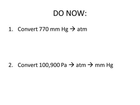 DO NOW: Convert 770 mm Hg  atm Convert 100,900 Pa  atm  mm Hg.