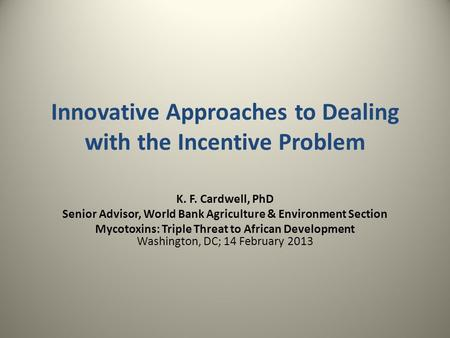 Innovative Approaches to Dealing with the Incentive Problem K. F. Cardwell, PhD Senior Advisor, World Bank Agriculture & Environment Section Mycotoxins: