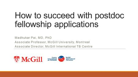 How to succeed with postdoc fellowship applications Madhukar Pai, MD, PhD Associate Professor, McGill University, Montreal Associate Director, McGill International.