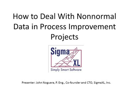 How to Deal With Nonnormal Data in Process Improvement Projects Presenter: John Noguera, P. Eng., Co-founder and CTO, SigmaXL, Inc.