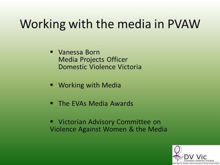 Working with the media in PVAW Vanessa Born Media Projects Officer Domestic Violence Victoria Working with Media The EVAs Media Awards Victorian Advisory.