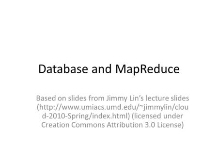 Database and MapReduce Based on slides from Jimmy Lins lecture slides (http://www.umiacs.umd.edu/~jimmylin/clou d-2010-Spring/index.html) (licensed under.