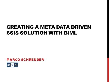 CREATING A META DATA DRIVEN SSIS SOLUTION WITH BIML MARCO SCHREUDER.
