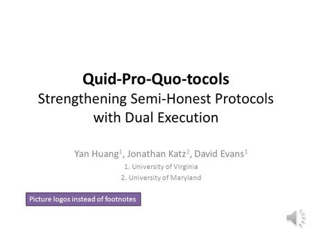 Quid-Pro-Quo-tocols Strengthening Semi-Honest Protocols with Dual Execution Yan Huang 1, Jonathan Katz 2, David Evans 1 1. University of Virginia 2. University.