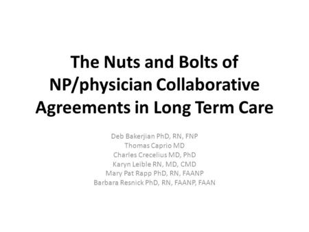 The Nuts and Bolts of NP/physician Collaborative Agreements in Long Term Care Deb Bakerjian PhD, RN, FNP Thomas Caprio MD Charles Crecelius MD, PhD Karyn.
