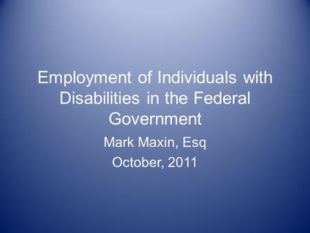 Employment of Individuals with Disabilities in the Federal Government Mark Maxin, Esq October, 2011.