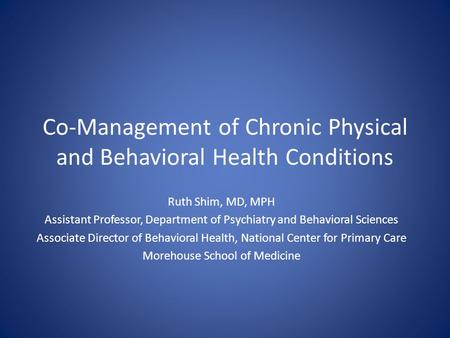 Co-Management of Chronic Physical and Behavioral Health Conditions Ruth Shim, MD, MPH Assistant Professor, Department of Psychiatry and Behavioral Sciences.