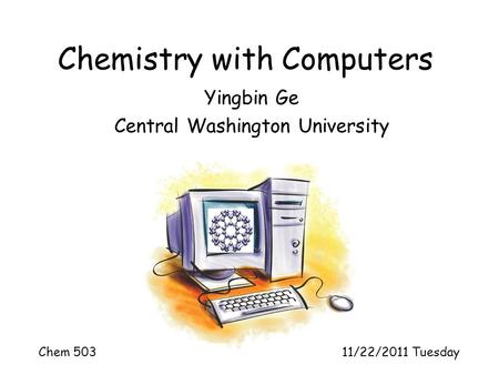 Chemistry with Computers Yingbin Ge Central Washington University Chem 503 11/22/2011 Tuesday.
