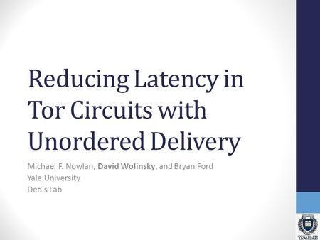 Reducing Latency in Tor Circuits with Unordered Delivery Michael F. Nowlan, David Wolinsky, and Bryan Ford Yale University Dedis Lab.