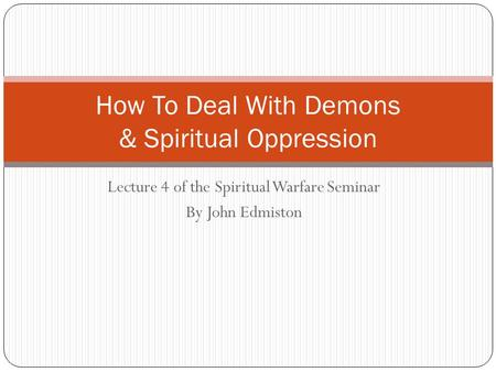 Lecture 4 of the Spiritual Warfare Seminar By John Edmiston How To Deal With Demons & Spiritual Oppression.