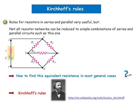 Kirchhoffs rules How to find this equivalent resistance in most general cases Rules for resistors in series and parallel very useful, but: Not all resistor.