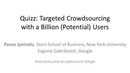 Quizz: Targeted Crowdsourcing with a Billion (Potential) Users Panos Ipeirotis, Stern School of Business, New York University Evgeniy Gabrilovich, Google.