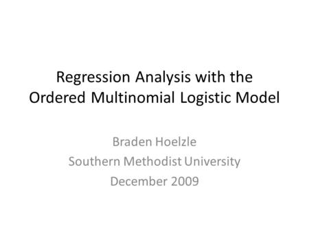 Regression Analysis with the Ordered Multinomial Logistic Model Braden Hoelzle Southern Methodist University December 2009.