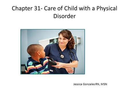 Chapter 31- Care of Child with a Physical Disorder Jessica Gonzales RN, MSN.