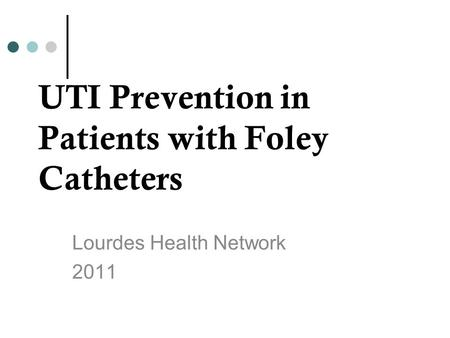 UTI Prevention in Patients with Foley Catheters Lourdes Health Network 2011.