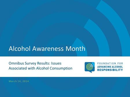 Alcohol Awareness Month Omnibus Survey Results: Issues Associated with Alcohol Consumption March 14, 2014.