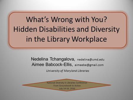 Whats Wrong with You? Hidden Disabilities and Diversity in the Library Workplace National Diversity in Libraries Conference: From Groundwork to Action.