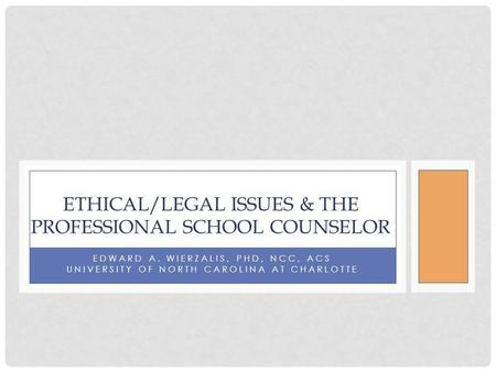 EDWARD A. WIERZALIS, PHD, NCC, ACS UNIVERSITY OF NORTH CAROLINA AT CHARLOTTE ETHICAL/LEGAL ISSUES & THE PROFESSIONAL SCHOOL COUNSELOR.