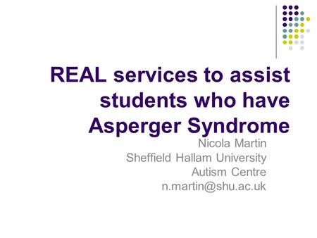REAL services to assist students who have Asperger Syndrome Nicola Martin Sheffield Hallam University Autism Centre