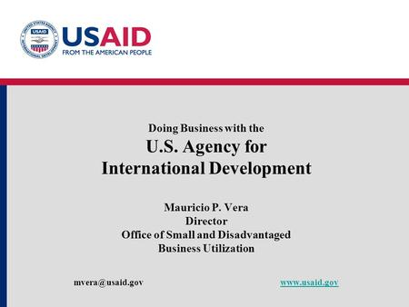 Doing Business with the U.S. Agency for International Development Mauricio P. Vera Director Office of Small and Disadvantaged Business Utilization