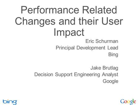 Performance Related Changes and their User Impact Eric Schurman Principal Development Lead Bing Jake Brutlag Decision Support Engineering Analyst Google.