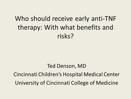 Who should receive early anti-TNF therapy: With what benefits and risks? Ted Denson, MD Cincinnati Childrens Hospital Medical Center University of Cincinnati.