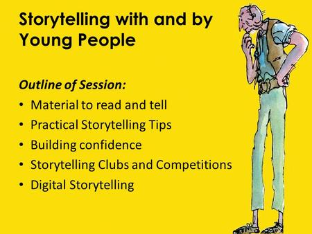 Storytelling with and by Young People Outline of Session: Material to read and tell Practical Storytelling Tips Building confidence Storytelling Clubs.