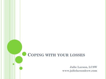 C OPING WITH YOUR LOSSES Julie Larson, LCSW www.julielarsonlcsw.com.