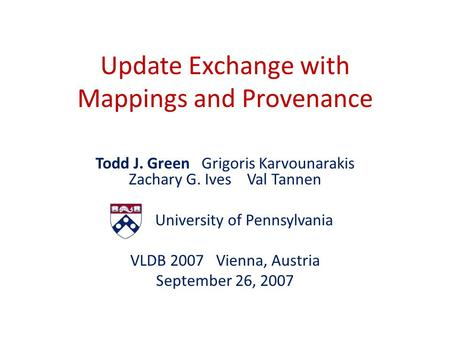 Update Exchange with Mappings and Provenance Todd J. Green Grigoris Karvounarakis Zachary G. Ives Val Tannen University of Pennsylvania VLDB 2007 Vienna,