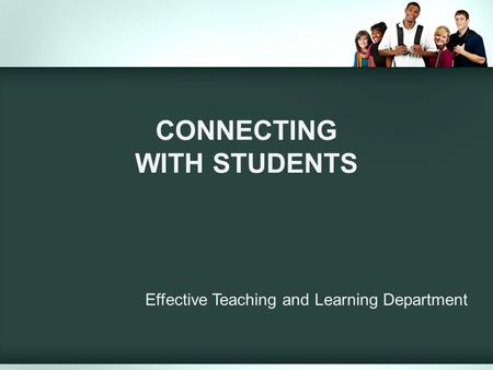 CONNECTING WITH STUDENTS Effective Teaching and Learning Department.