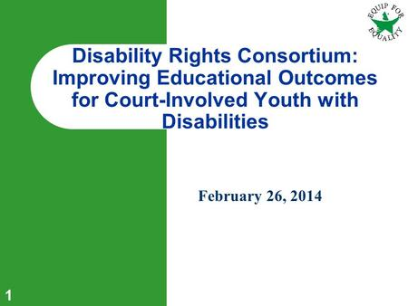1 February 26, 2014 Disability Rights Consortium: Improving Educational Outcomes for Court-Involved Youth with Disabilities.