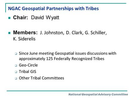 National Geospatial Advisory Committee NGAC Geospatial Partnerships with Tribes Chair: David Wyatt Members: J. Johnston, D. Clark, G. Schiller, K. Siderelis.