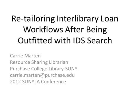 Re-tailoring Interlibrary Loan Workflows After Being Outfitted with IDS Search Carrie Marten Resource Sharing Librarian Purchase College Library-SUNY