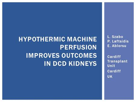 L. Szabo P. Laftsidis E. Ablorsu Cardiff Transplant Unit Cardiff UK HYPOTHERMIC MACHINE PERFUSION IMPROVES OUTCOMES IN DCD KIDNEYS.