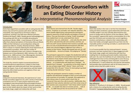 Eating Disorder Counsellors with an Eating Disorder History An Interpretative Phenomenological Analysis Nicola Rance (UWE) Naomi Moller (UWE) Barbara Douglas.