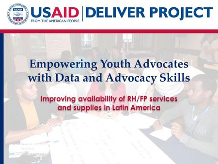 Empowering Youth Advocates with Data and Advocacy Skills Improving availability of RH/FP services and supplies in Latin America.