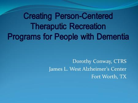 Dorothy Conway, CTRS James L. West Alzheimers Center Fort Worth, TX.